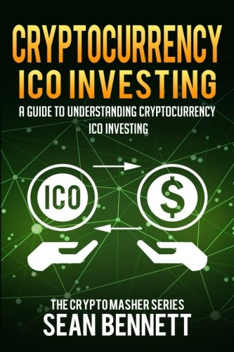 Cryptocurrency ICO Investing: A Guide to Understanding ICO Investing (The Cryptomasher Series) (Volume 6) by CreateSpace Independent Publishing Platform