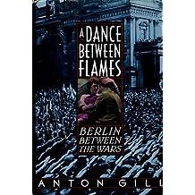 A Dance Between Flames: Berlin Between the Wars