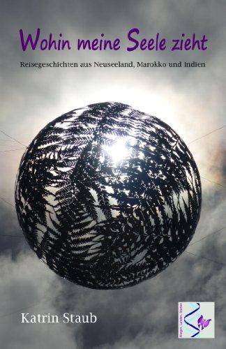 Wohin meine Seele zieht, Reisegeschichten aus Neuseeland, Marokko und Indien (German Edition)