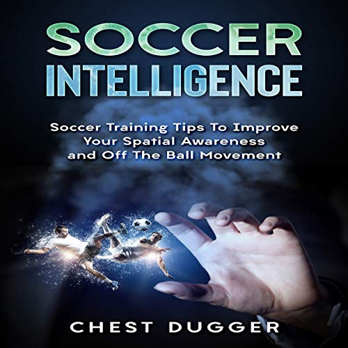 Soccer Intelligence: Soccer Training Tips to Improve Your Spatial Awareness and off the Ball Movement