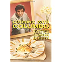 Cooking With Columbo: Suppers With The Shambling Sleuth: Episode guides and recipes from the kitchen of Peter Falk and many of his Columbo co-stars