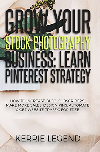 Grow Your Stock Photography Business: Learn Pinterest Strategy: How to Increase Blog Subscribers, Make More Sales, Design Pins, Automate & Get Website Traffic for Free