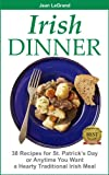 IRISH DINNER - 38 Recipes for St. Patrick s Day or Whenever You Want a Hearty Traditional Irish Meal
