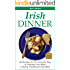 IRISH DINNER - 38 Recipes for St. Patrick's Day or Whenever You Want a Hearty Traditional Irish Meal