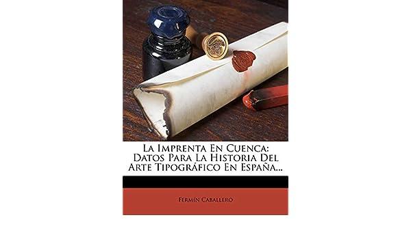 La Imprenta En Cuenca: Datos Para La Historia Del Arte Tipográfico En España...: Amazon.es: Caballero, Fermín: Libros