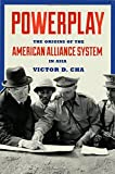 Powerplay: The Origins of the American Alliance System in Asia (Princeton Studies in International History and Politics)