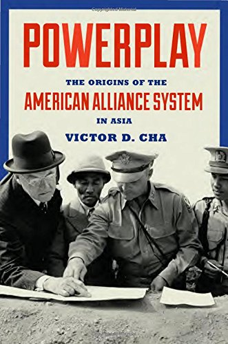 Powerplay  The Origins Of The American Alliance System In Asia  Princeton Studies In International History And Politics