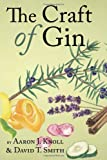 The Craft of Gin, Aaron J. Knoll and David T. Smith, 0983638969