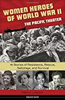 Women Heroes of World War II―the Pacific Theater: 15 Stories of Resistance, Rescue, Sabotage, and Survival (Women of Action)