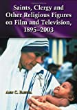 Saints, Clergy and Other Religious Figures on Film and Television, 1895-2003, Ann C. Paietta, 078642186X