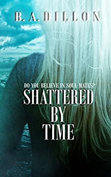 Shattered by Time (Time Series Book 3) by [Dillon, B.A.]