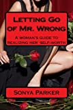 Letting Go of Mr. Wrong: A woman's guide to realizing her self-worth