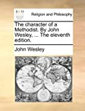 The Character of a Methodist by John Wesley, John Wesley, 1170000223