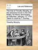 The Trial of Timothy Murphy, at the Sessions-House in the Old-Bailey, for Felony and Forgery, on Saturday, January 13, 1753 Taken in Court by T Gurn, Timothy Murphy, 1140865137