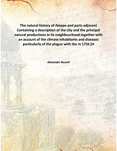 Download The natural history of Aleppo and parts adjacent Containing a description of the city and the principal natural productions in its neighbourhood together with an account of the climate inhabitants and diseases particularly of the plague w [Hardcover] ebook