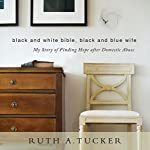 Black and White Bible, Black and Blue Wife: My Story of Finding Hope After Domestic Abuse | Ruth A. Tucker