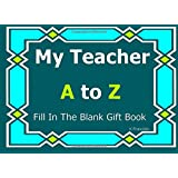 My Teacher A to Z Fill In The Blank Gift Book (A to Z Gift Books) (Volume 36)