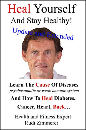 Heal Yourself And Stay Healthy!: Learn the cause of diseases - psychosomatic or weak immune system-  and how to heal diabetes, cancer heart, back… by [Zimmerer, Rudi]