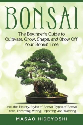 Bonsai: The Beginner's Guide to Cultivate, Grow, Shape, and Show Off Your Bonsai: Includes History, Styles of Bonsai, Types of Bonsai Trees, Trimming, Wiring, Repotting, and - Style Shape Your
