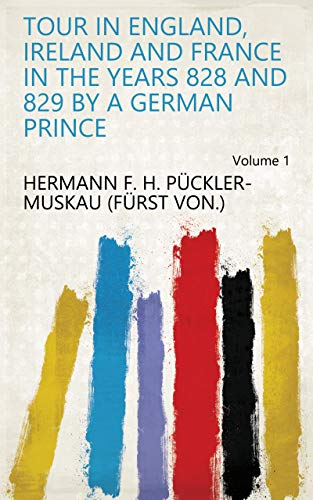 Tour in England, Ireland and France in the years 828 and 829 by a German Prince Volume 1