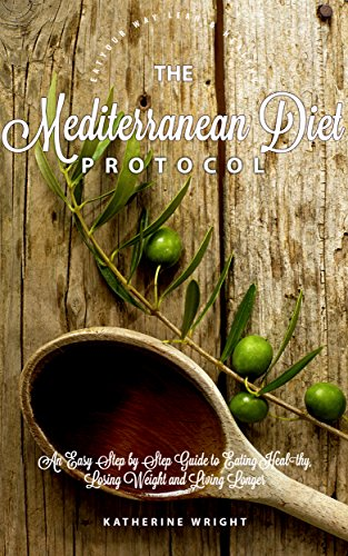 The Mediterranean Diet Protocol: An Easy Step by Step Guide to Eating Healthy, Losing Weight and Living Longer (Eat Your Way Lean & Healthy) (Steps To Eating Healthy And Losing Weight)