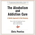 The Alcoholism and Addiction Cure: A Holistic Approach to Total Recovery | Chris Prentiss