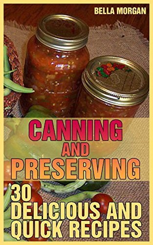 Canning and Preserving: 30 Delicious and Quick Recipes: (Homemade Canning, Homemade Preserving) by Bella  Morgan
