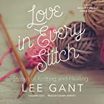 Love in Every Stitch: Stories of Knitting and Healing | Lee Gant
