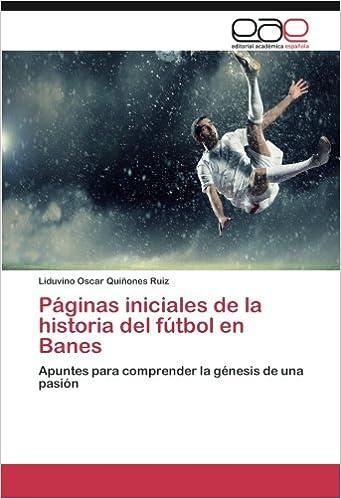 Book Páginas iniciales de la historia del fútbol en Banes: Apuntes para comprender la génesis de una pasión (Spanish Edition)