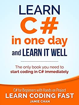 C#: Learn C# in One Day and Learn It Well. C# for Beginners with Hands-on Project. (Learn Coding Fast with Hands-On Project Book 3) by [LCF Publishing, Jamie Chan]