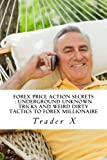 Forex Price Action Secrets : Underground Unknown Tricks And Weird Dirty Tactics To Forex Millionaire: Escape 9-5, Live Anywhere, Join The New Richs