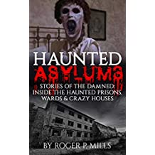 Haunted Asylums: Stories Of The Damned: Inside The Haunted Prisons, Wards & Crazy Houses (Haunted Places Book 2)