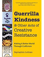 Guerrilla Kindness and Other Acts of Creative Resistance: Making A Better World Through Craftivism: (Knitting Pattern Book, Embroidery Book, Subversive Cross Stitch, Sassy Cross Stitch)