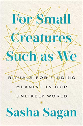 Book Cover: For Small Creatures Such as We: Rituals for Finding Meaning in Our Unlikely World