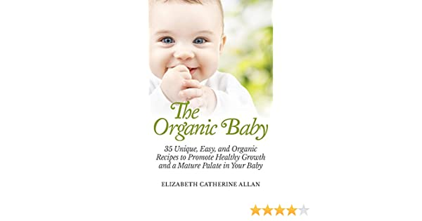 Superior The Organic Baby: 35 Unique, Easy, And Organic Recipes To Promote Healthy  Growth And A Mature Palate In Your Baby Kindle Edition