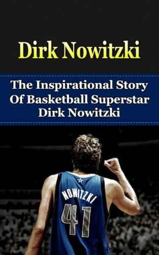 Dirk Nowitzki: The Inspirational Story of Basketball Superstar Dirk Nowitzki (Dirk Nowitzki Unauthorized Biography, Dallas Mavericks, Germany, NBA Books) (Mavericks Basketball Nba Shoe)