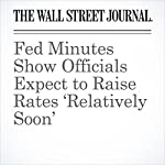 Fed Minutes Show Officials Expect to Raise Rates 'Relatively Soon' | David Harrison