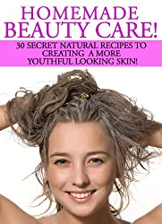 Homemade Beauty Care! 30 Secret Natural Recipes To Creating A More Youthful Looking Skin! (English Edition)