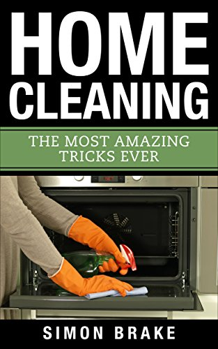 Home Cleaning: The Most Amazing Tricks Ever (Interior Design, Home Organizing, Home Cleaning, Home Living, Home Construction, Home Design Book 10)