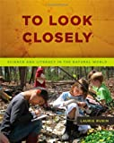 To Look Closely : Science and Literacy in the Natural World, Rubin, Laurie, 1571109927
