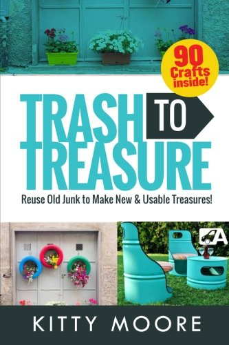 Trash To Treasure (3rd Edition): 90 Crafts That Will Reuse Old Junk To Make New & Usable (Old Junk)