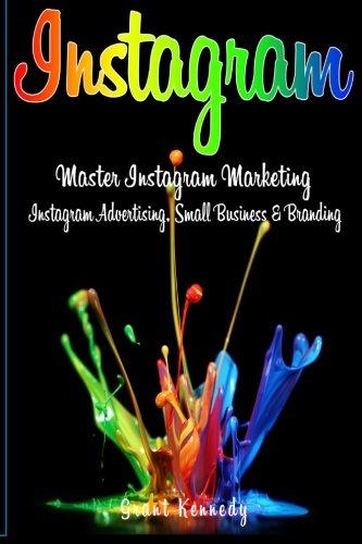 Instagram: Master Instagram Marketing – Instagram Advertising, Small Business and Branding (Social Media, Social Media Marketing, Instagram)