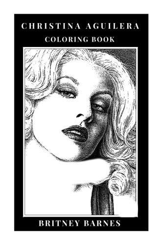 Christina Aguilera Coloring Book: Dance Pop Legendary Diva and Epic R'N'B Singer, Sex Symbol and Hot Entrepreneur Inspired Adult Coloring Book (Christina Aguilera Books)