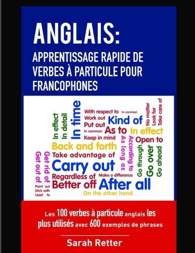 Read Online Anglais: Apprentissage Rapide de Verbes a Particule pour Francophones: Les 100 verbes à particule anglais les plus utilisés avec 600 exemples de phrases. (French Edition) pdf