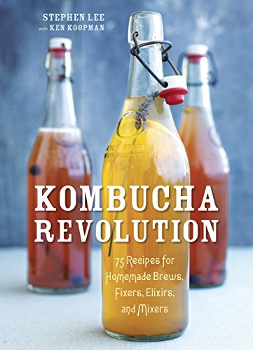 Kombucha Revolution: 75 Recipes for Homemade Brews, Fixers, Elixirs, and Mixers