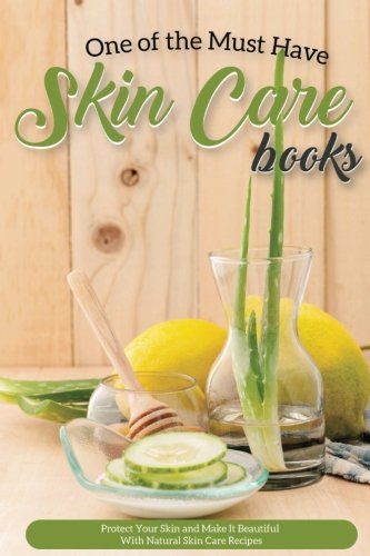 One of the Must Have Skin Care Books: Protect Your Skin and Make It Beautiful with Natural Skin Care Recipes