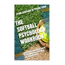 The Softball Psychology Workbook: How to Use Advanced Sports Psychology to Succeed on the Softball Field