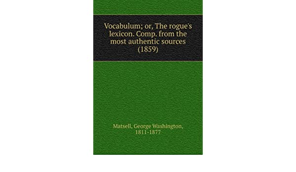 the Rogues Lexicon 1859 Comp From the Most Authentic Sources Vocabulum: Or