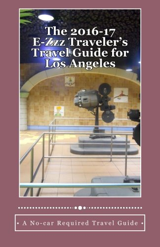 The 2016-17 E-Zzz Traveler's Travel Guide for Los Angeles: An Eco-Friendly, No-car Required Travel Guide PDF