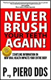 Never Brush Your Teeth Again!: Startling Information on How Oral Health Impacts Your Entire Body